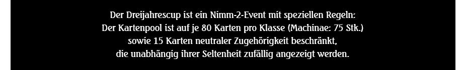 Der Dreijahrescup ist ein Nimm-2-Event mit speziellen Regeln: Der Kartenpool ist auf je 80 Karten pro Klasse (Machinae: 75 Stk.) sowie 15 Karten neutraler Zugehörigkeit beschränkt, die unabhängig ihrer Seltenheit zufällig angezeigt werden.