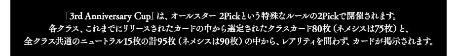 「3rd Anniversary Cup」は、オールスター 2Pickという特殊なルールの2Pickで開催されます。 各クラス、これまでにリリースされたカードの中から選定されたクラスカード80枚(ネメシスは75枚)と、全クラス共通のニュートラル15枚の計95枚(ネメシスは90枚)の中から、レアリティを問わず、カードが掲示されます。