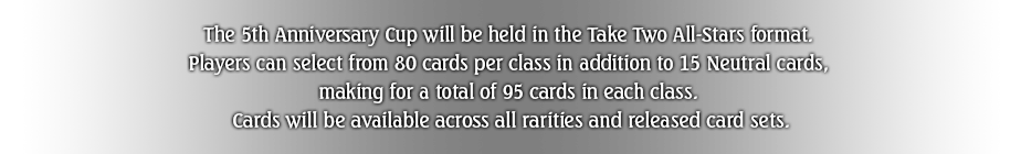 The 5th Anniversary Cup will be held in the Take Two All-Stars format.  Players can select from 80 cards per class in addition to 15 Neutral cards,  making for a total of 95 cards in each class.  Cards will be available across all rarities and released card sets.